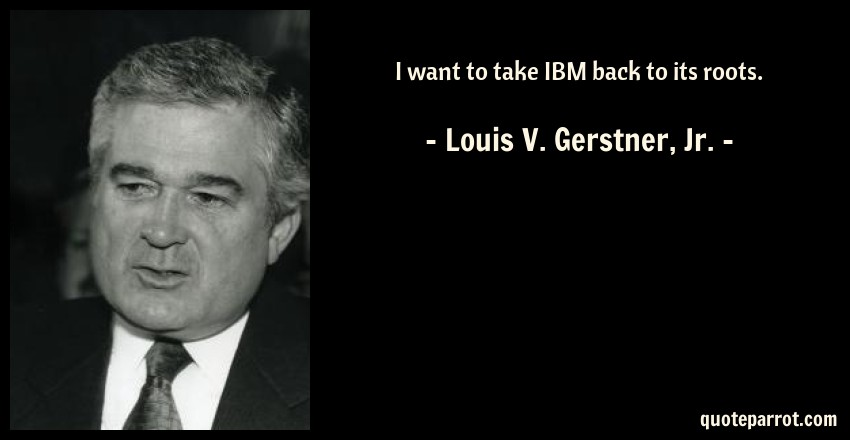 Ibm Quote Custom I Want To Take IBM Back To Its Roots By Louis V Gerstner Jr