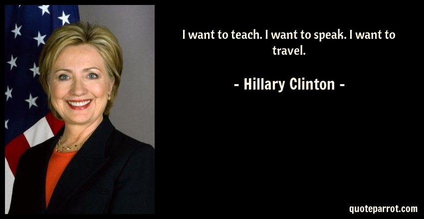Hillary Clinton Quote: I want to teach. I want to speak. I want to travel.