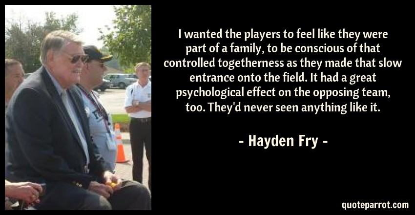 Hayden Fry Quote: I wanted the players to feel like they were part of a family, to be conscious of that controlled togetherness as they made that slow entrance onto the field. It had a great psychological effect on the opposing team, too. They'd never seen anything like it.