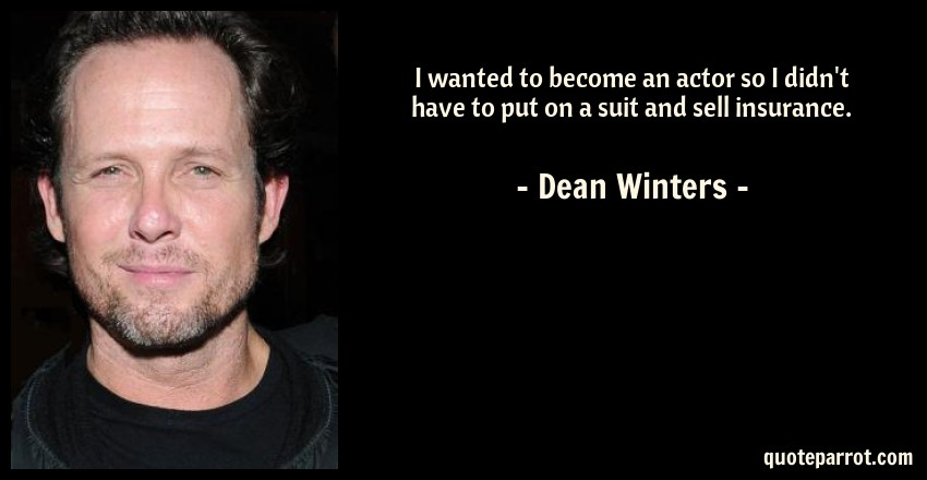 Dean Winters Quote: I wanted to become an actor so I didn't have to put on a suit and sell insurance.