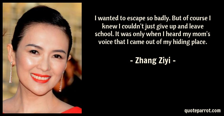 Zhang Ziyi Quote: I wanted to escape so badly. But of course I knew I couldn't just give up and leave school. It was only when I heard my mom's voice that I came out of my hiding place.