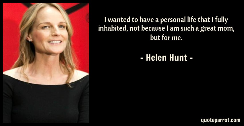 Helen Hunt Quote: I wanted to have a personal life that I fully inhabited, not because I am such a great mom, but for me.