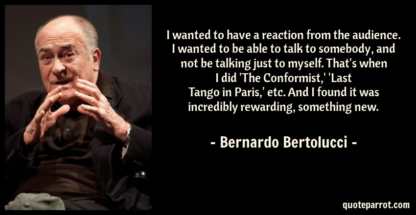 Bernardo Bertolucci Quote: I wanted to have a reaction from the audience. I wanted to be able to talk to somebody, and not be talking just to myself. That's when I did 'The Conformist,' 'Last Tango in Paris,' etc. And I found it was incredibly rewarding, something new.