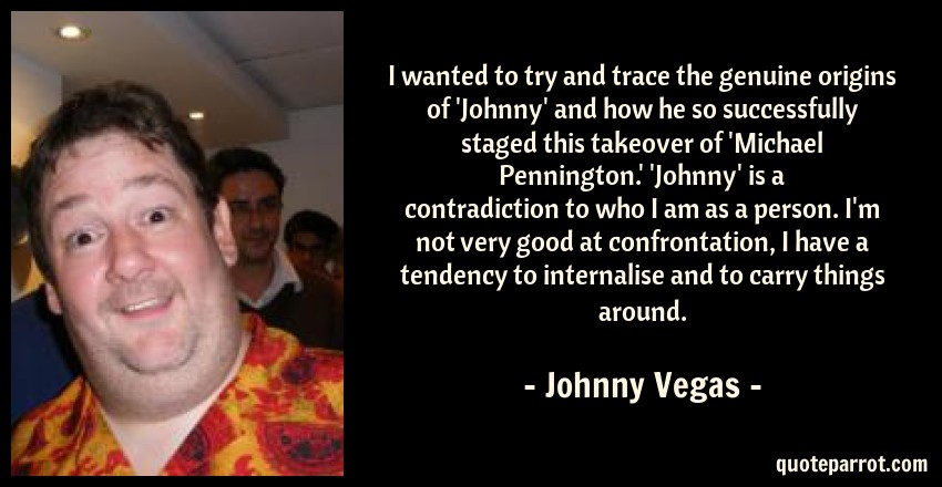 Johnny Vegas Quote: I wanted to try and trace the genuine origins of 'Johnny' and how he so successfully staged this takeover of 'Michael Pennington.' 'Johnny' is a contradiction to who I am as a person. I'm not very good at confrontation, I have a tendency to internalise and to carry things around.