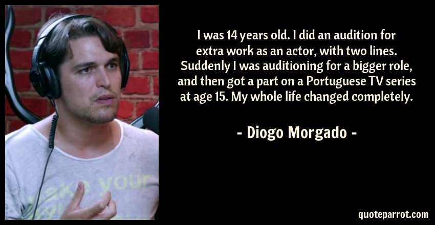 Diogo Morgado Quote: I was 14 years old. I did an audition for extra work as an actor, with two lines. Suddenly I was auditioning for a bigger role, and then got a part on a Portuguese TV series at age 15. My whole life changed completely.