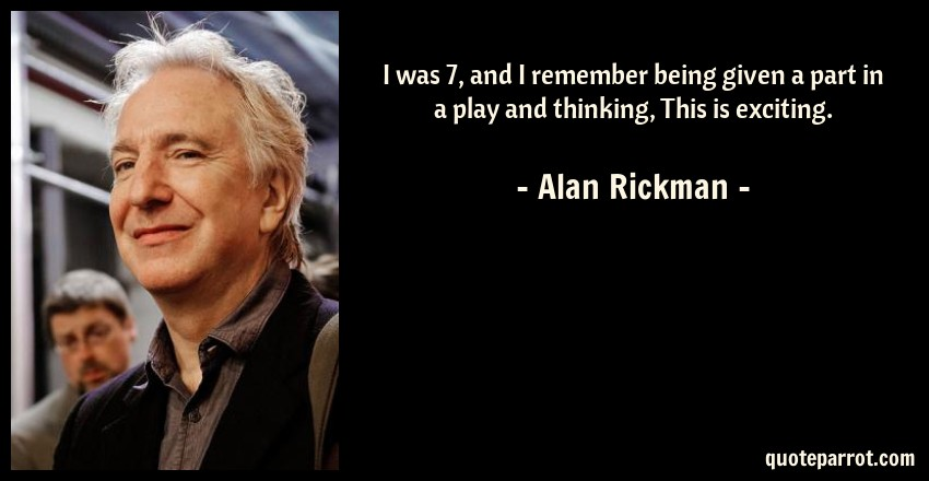 Alan Rickman Quote: I was 7, and I remember being given a part in a play and thinking, This is exciting.