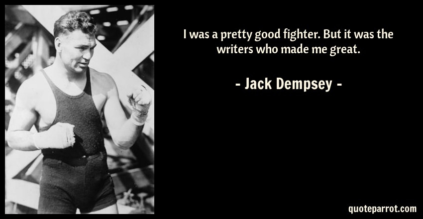 Jack Dempsey Quote: I was a pretty good fighter. But it was the writers who made me great.