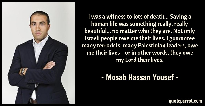 Mosab Hassan Yousef Quote: I was a witness to lots of death... Saving a human life was something really, really beautiful... no matter who they are. Not only Israeli people owe me their lives. I guarantee many terrorists, many Palestinian leaders, owe me their lives - or in other words, they owe my Lord their lives.