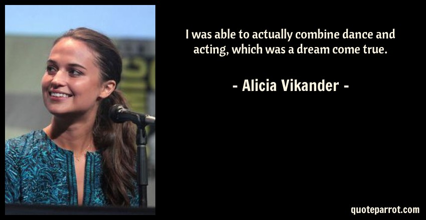 Alicia Vikander Quote: I was able to actually combine dance and acting, which was a dream come true.
