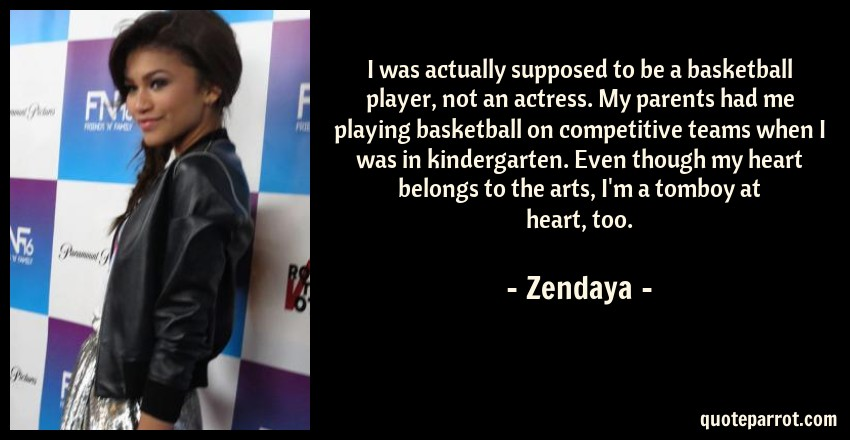 Zendaya Quote: I was actually supposed to be a basketball player, not an actress. My parents had me playing basketball on competitive teams when I was in kindergarten. Even though my heart belongs to the arts, I'm a tomboy at heart, too.