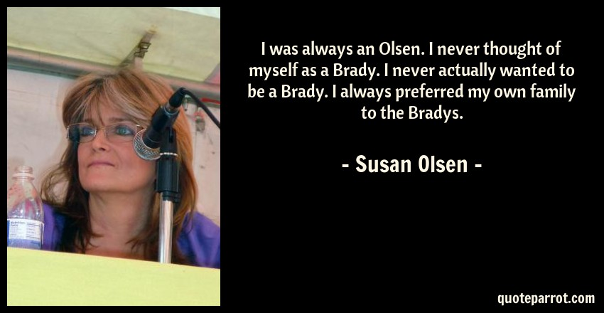 Susan Olsen Quote: I was always an Olsen. I never thought of myself as a Brady. I never actually wanted to be a Brady. I always preferred my own family to the Bradys.