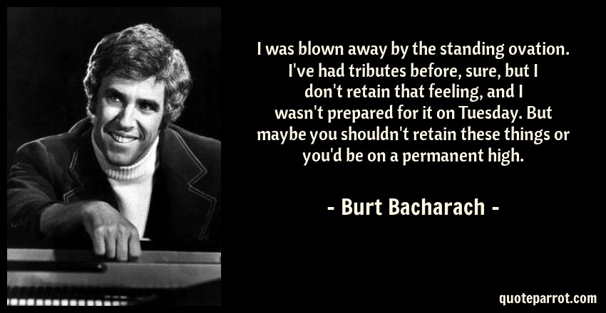 Burt Bacharach Quote: I was blown away by the standing ovation. I've had tributes before, sure, but I don't retain that feeling, and I wasn't prepared for it on Tuesday. But maybe you shouldn't retain these things or you'd be on a permanent high.