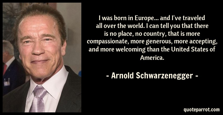 Arnold Schwarzenegger Quote: I was born in Europe... and I've traveled all over the world. I can tell you that there is no place, no country, that is more compassionate, more generous, more accepting, and more welcoming than the United States of America.