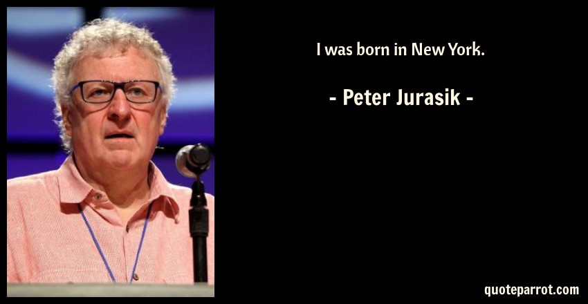 Peter Jurasik Quote: I was born in New York.