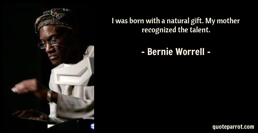 Bernie Worrell Quote: I was born with a natural gift. My mother recognized the talent.