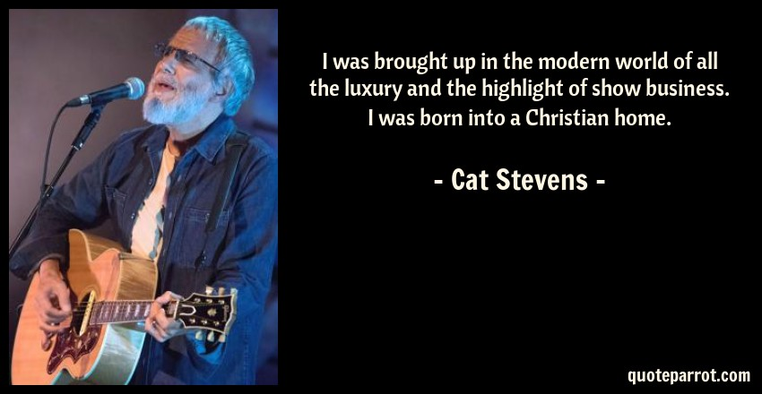Cat Stevens Quote: I was brought up in the modern world of all the luxury and the highlight of show business. I was born into a Christian home.
