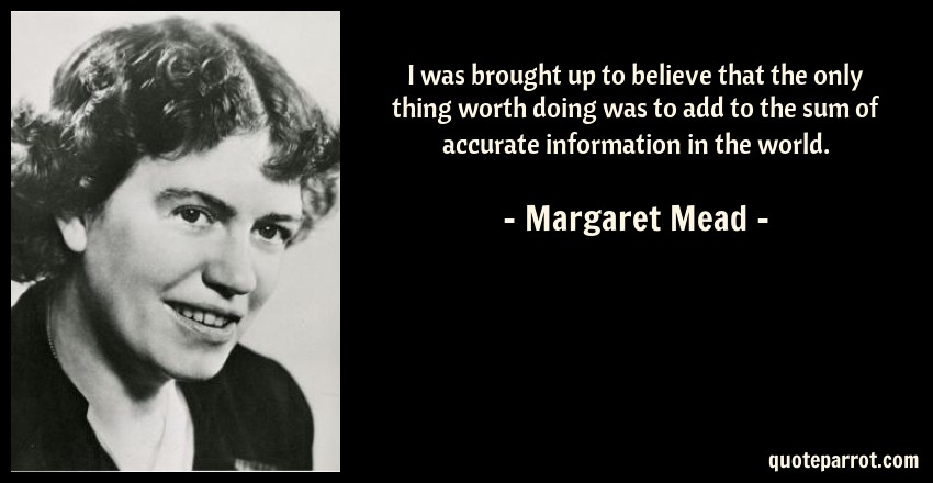 Margaret Mead Quote: I was brought up to believe that the only thing worth doing was to add to the sum of accurate information in the world.