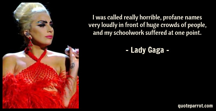 Lady Gaga Quote: I was called really horrible, profane names very loudly in front of huge crowds of people, and my schoolwork suffered at one point.