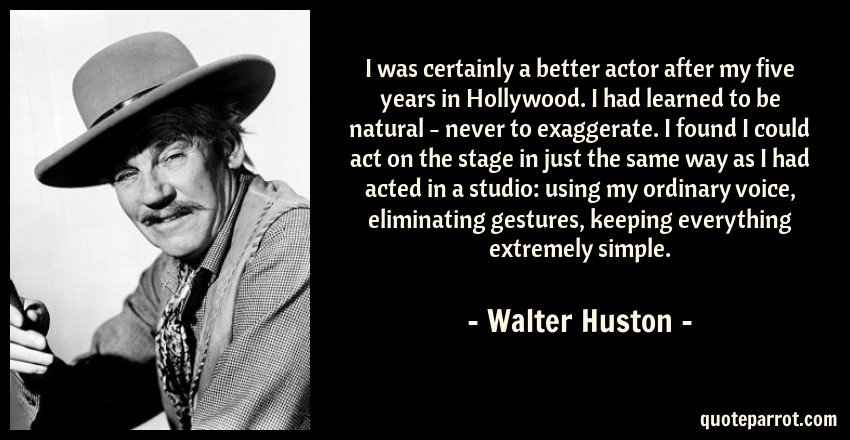 Walter Huston Quote: I was certainly a better actor after my five years in Hollywood. I had learned to be natural - never to exaggerate. I found I could act on the stage in just the same way as I had acted in a studio: using my ordinary voice, eliminating gestures, keeping everything extremely simple.