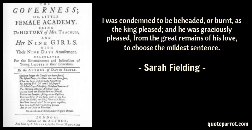Sarah Fielding Quote: I was condemned to be beheaded, or burnt, as the king pleased; and he was graciously pleased, from the great remains of his love, to choose the mildest sentence.