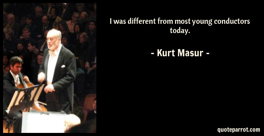 Kurt Masur Quote: I was different from most young conductors today.