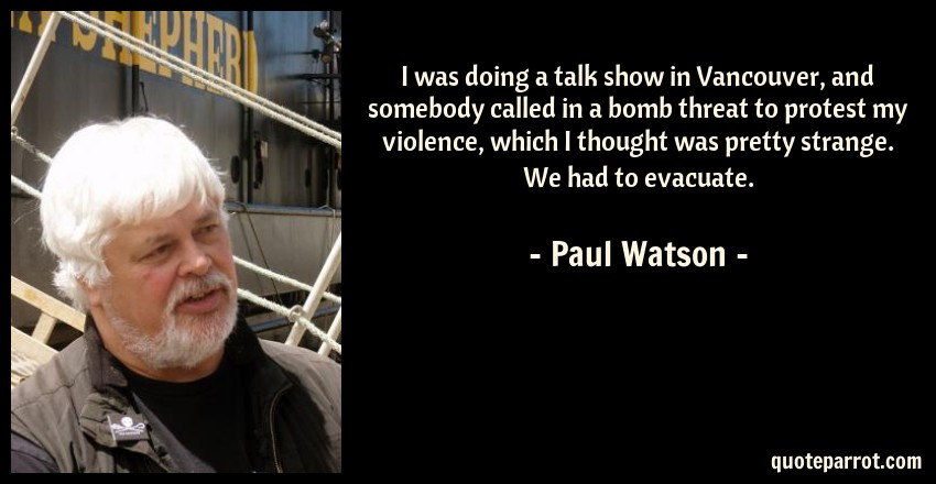 Paul Watson Quote: I was doing a talk show in Vancouver, and somebody called in a bomb threat to protest my violence, which I thought was pretty strange. We had to evacuate.
