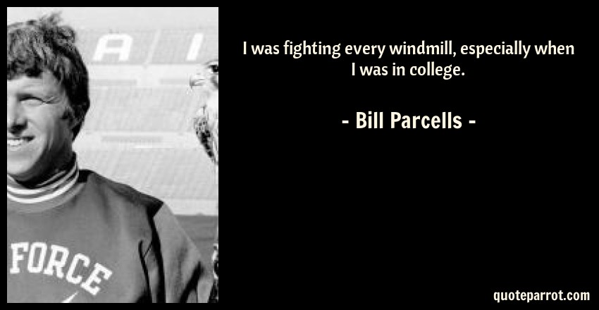 Bill Parcells Quote: I was fighting every windmill, especially when I was in college.
