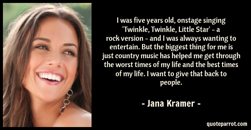 Jana Kramer Quote: I was five years old, onstage singing 'Twinkle, Twinkle, Little Star' - a rock version - and I was always wanting to entertain. But the biggest thing for me is just country music has helped me get through the worst times of my life and the best times of my life. I want to give that back to people.