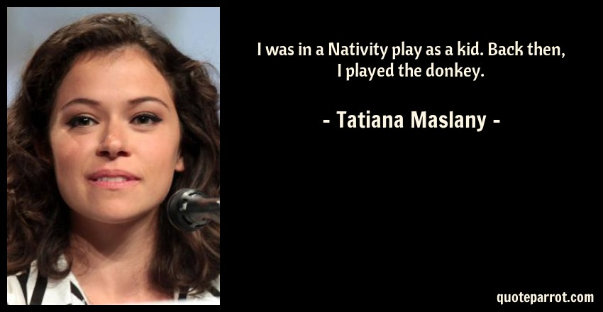Tatiana Maslany Quote: I was in a Nativity play as a kid. Back then, I played the donkey.