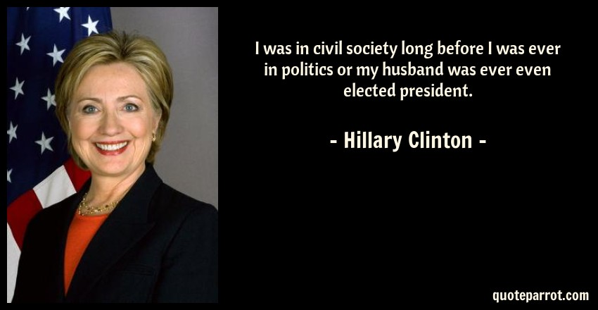 Hillary Clinton Quote: I was in civil society long before I was ever in politics or my husband was ever even elected president.