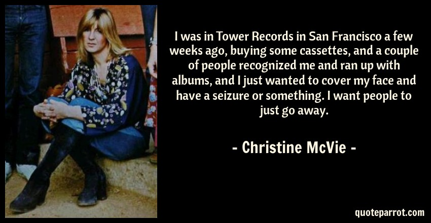 Christine McVie Quote: I was in Tower Records in San Francisco a few weeks ago, buying some cassettes, and a couple of people recognized me and ran up with albums, and I just wanted to cover my face and have a seizure or something. I want people to just go away.