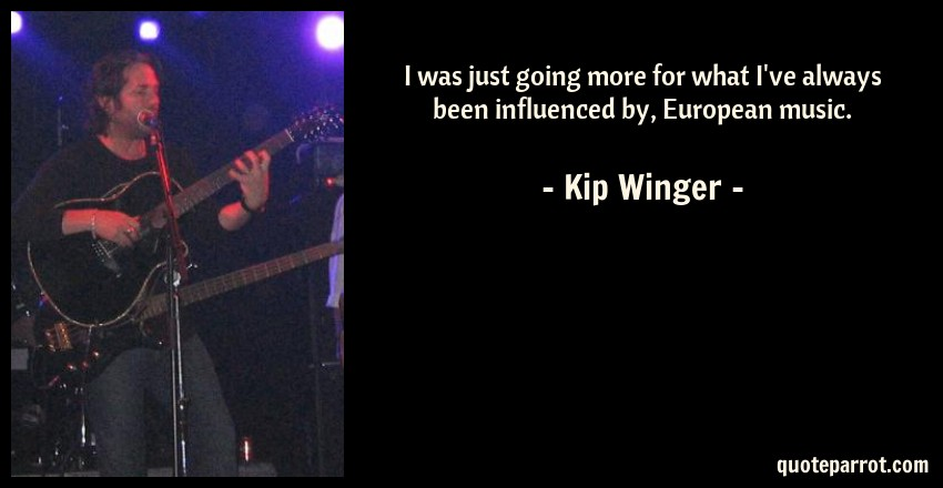 Kip Winger Quote: I was just going more for what I've always been influenced by, European music.