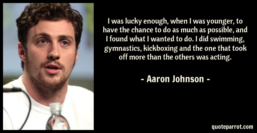 Aaron Johnson Quote: I was lucky enough, when I was younger, to have the chance to do as much as possible, and I found what I wanted to do. I did swimming, gymnastics, kickboxing and the one that took off more than the others was acting.