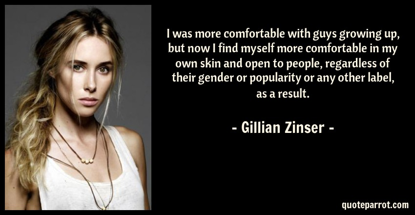 Gillian Zinser Quote: I was more comfortable with guys growing up, but now I find myself more comfortable in my own skin and open to people, regardless of their gender or popularity or any other label, as a result.