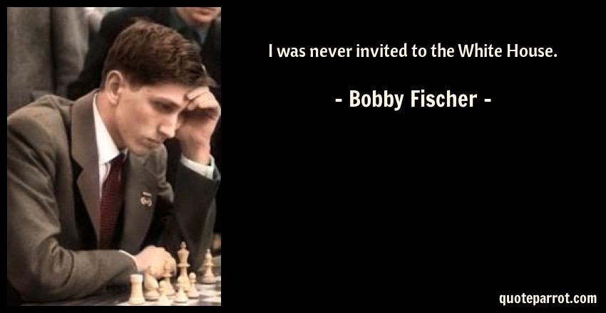Bobby Fischer Quote: I was never invited to the White House.