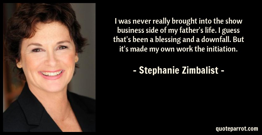 Stephanie Zimbalist Quote: I was never really brought into the show business side of my father's life. I guess that's been a blessing and a downfall. But it's made my own work the initiation.