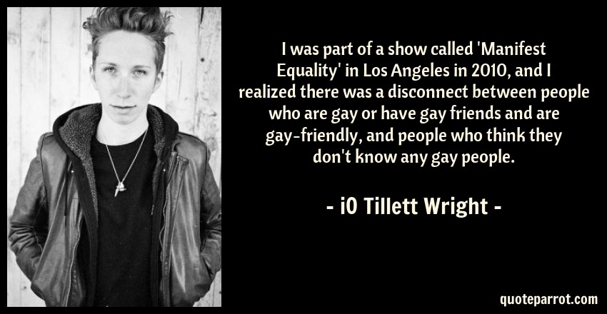iO Tillett Wright Quote: I was part of a show called 'Manifest Equality' in Los Angeles in 2010, and I realized there was a disconnect between people who are gay or have gay friends and are gay-friendly, and people who think they don't know any gay people.