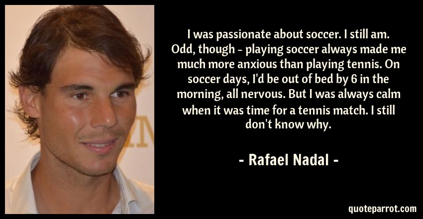 Rafael Nadal Quote: I was passionate about soccer. I still am. Odd, though - playing soccer always made me much more anxious than playing tennis. On soccer days, I'd be out of bed by 6 in the morning, all nervous. But I was always calm when it was time for a tennis match. I still don't know why.