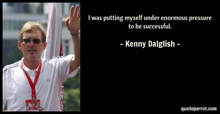 Kenny Dalglish Quote: I was putting myself under enormous pressure to be successful.