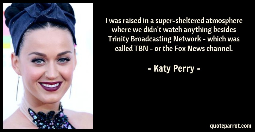 Katy Perry Quote: I was raised in a super-sheltered atmosphere where we didn't watch anything besides Trinity Broadcasting Network - which was called TBN - or the Fox News channel.