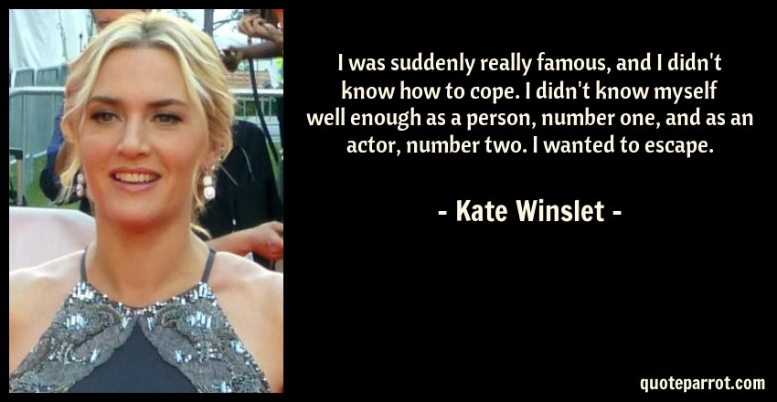 Kate Winslet Quote: I was suddenly really famous, and I didn't know how to cope. I didn't know myself well enough as a person, number one, and as an actor, number two. I wanted to escape.