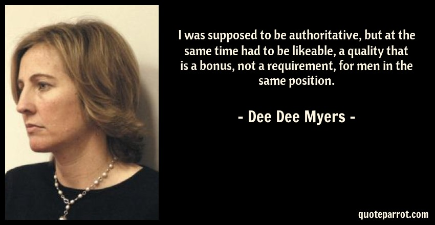 Dee Dee Myers Quote: I was supposed to be authoritative, but at the same time had to be likeable, a quality that is a bonus, not a requirement, for men in the same position.