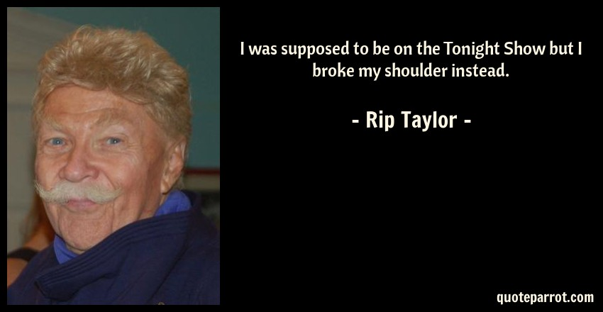 Rip Taylor Quote: I was supposed to be on the Tonight Show but I broke my shoulder instead.