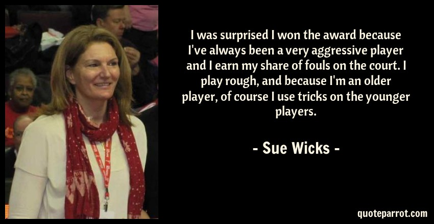 Sue Wicks Quote: I was surprised I won the award because I've always been a very aggressive player and I earn my share of fouls on the court. I play rough, and because I'm an older player, of course I use tricks on the younger players.