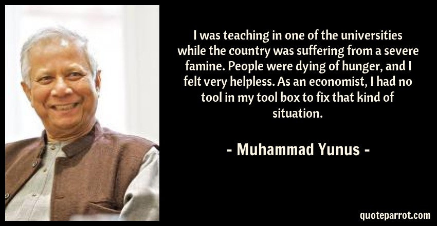 Muhammad Yunus Quote: I was teaching in one of the universities while the country was suffering from a severe famine. People were dying of hunger, and I felt very helpless. As an economist, I had no tool in my tool box to fix that kind of situation.