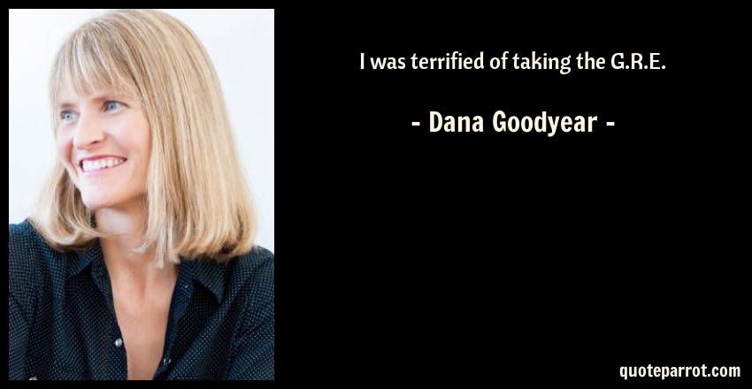 Dana Goodyear Quote: I was terrified of taking the G.R.E.