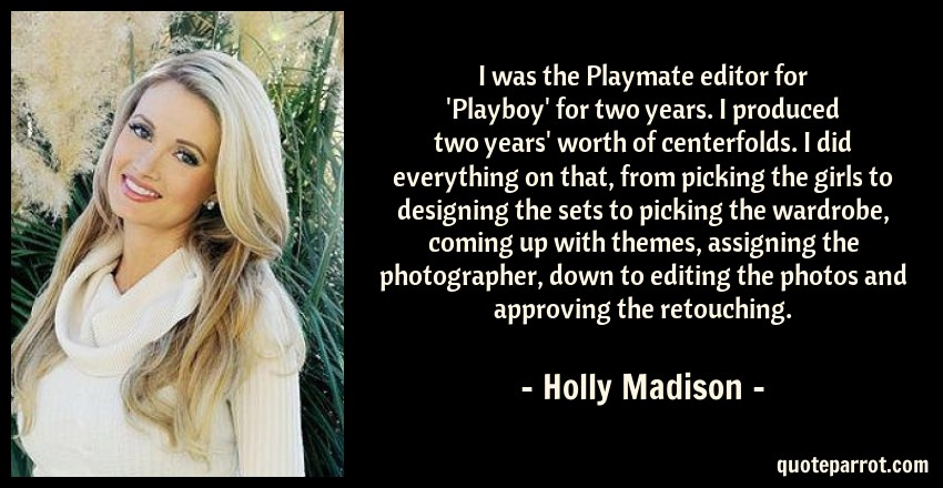 Holly Madison Quote: I was the Playmate editor for 'Playboy' for two years. I produced two years' worth of centerfolds. I did everything on that, from picking the girls to designing the sets to picking the wardrobe, coming up with themes, assigning the photographer, down to editing the photos and approving the retouching.