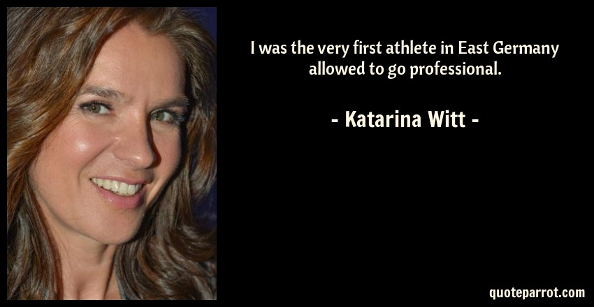 Katarina Witt Quote: I was the very first athlete in East Germany allowed to go professional.