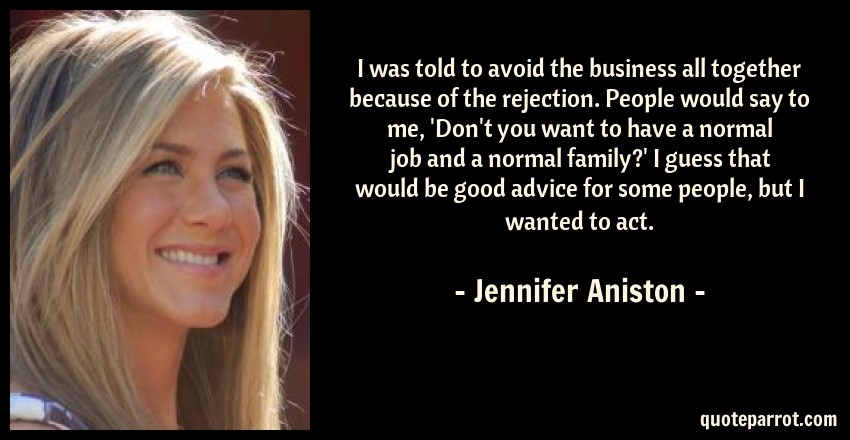 Jennifer Aniston Quote: I was told to avoid the business all together because of the rejection. People would say to me, 'Don't you want to have a normal job and a normal family?' I guess that would be good advice for some people, but I wanted to act.