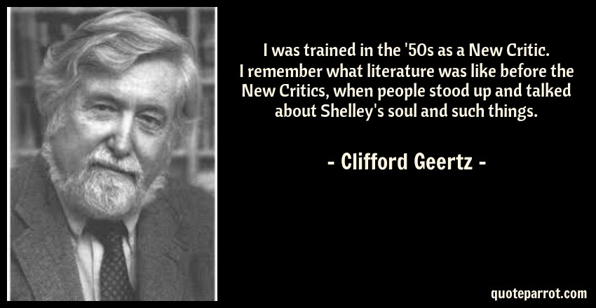 Clifford Geertz Quote: I was trained in the '50s as a New Critic. I remember what literature was like before the New Critics, when people stood up and talked about Shelley's soul and such things.